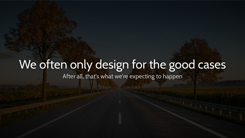 We often only design for the good cases After a...