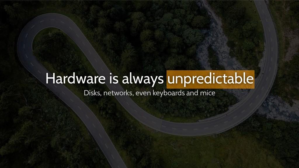 Hardware is always unpredictable Disks, network...