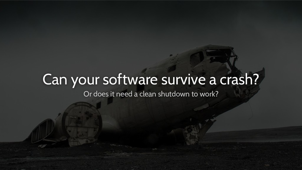 Can your software survive a crash? Or does it n...