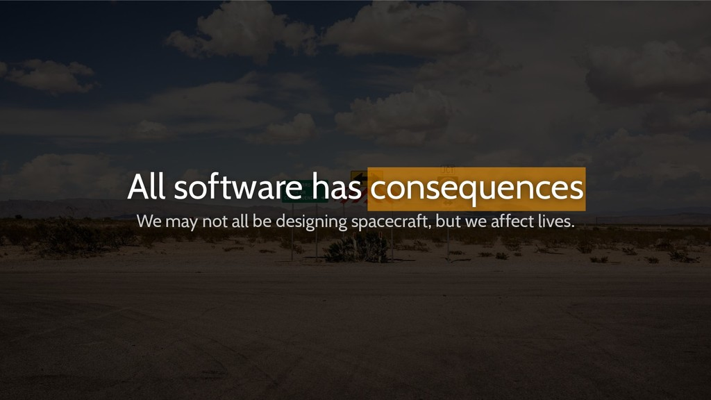 All software has consequences We may not all be...