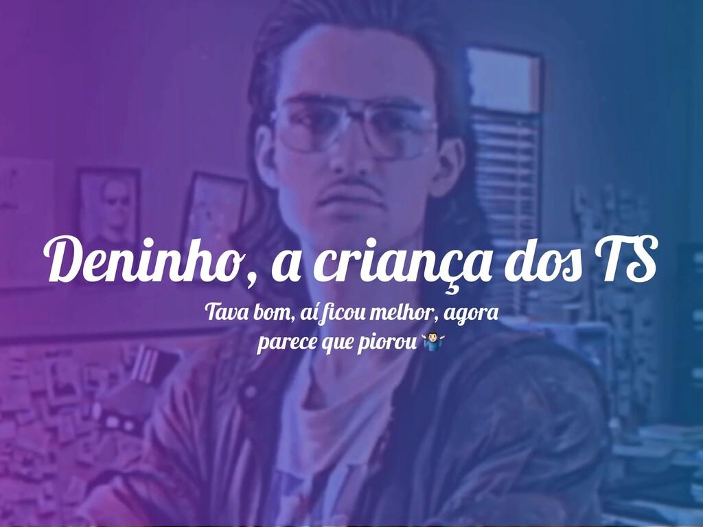 Deninho, a criança dos TS Tava bom, aí ficou mel...