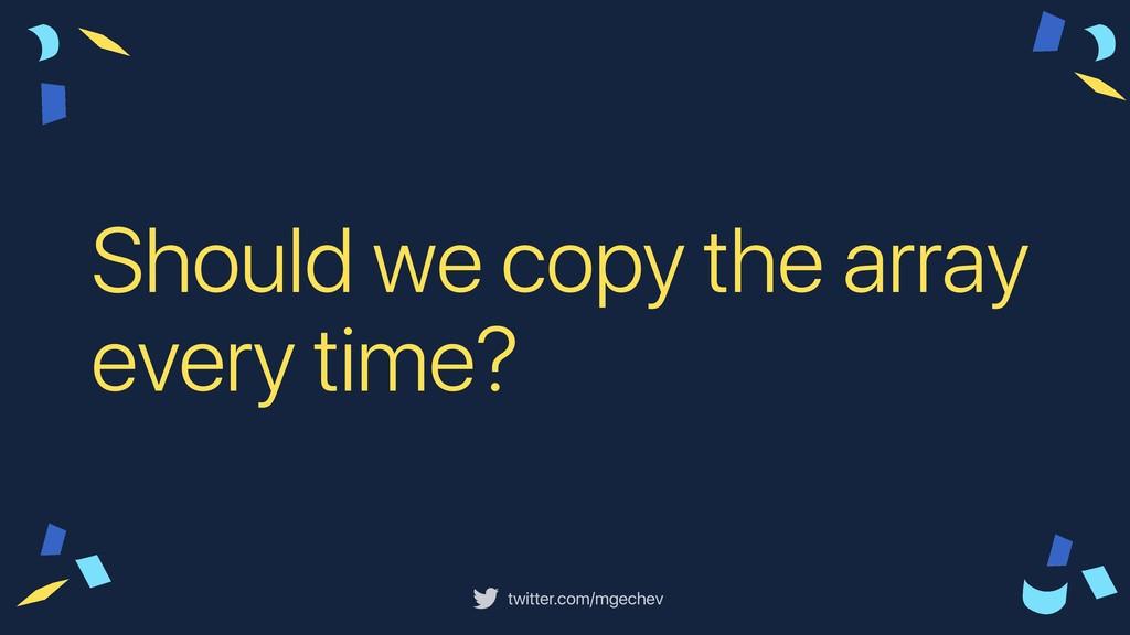twitter.com/mgechev Should we copy the array ev...