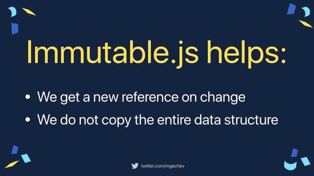twitter.com/mgechev Immutable.js helps: • We ge...