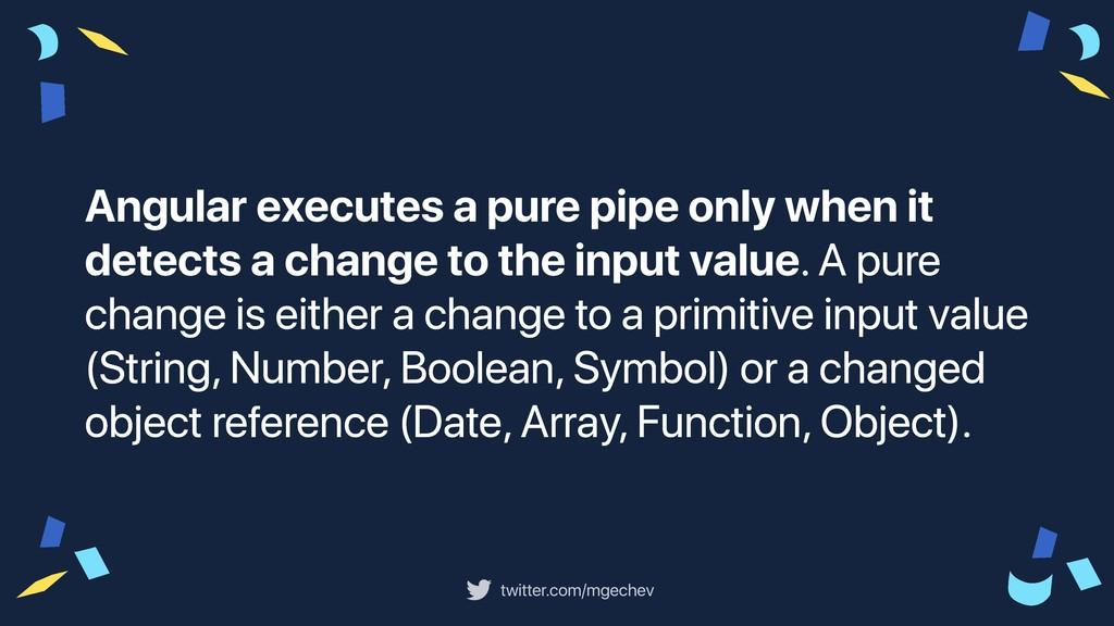 twitter.com/mgechev Angular executes a pure pip...