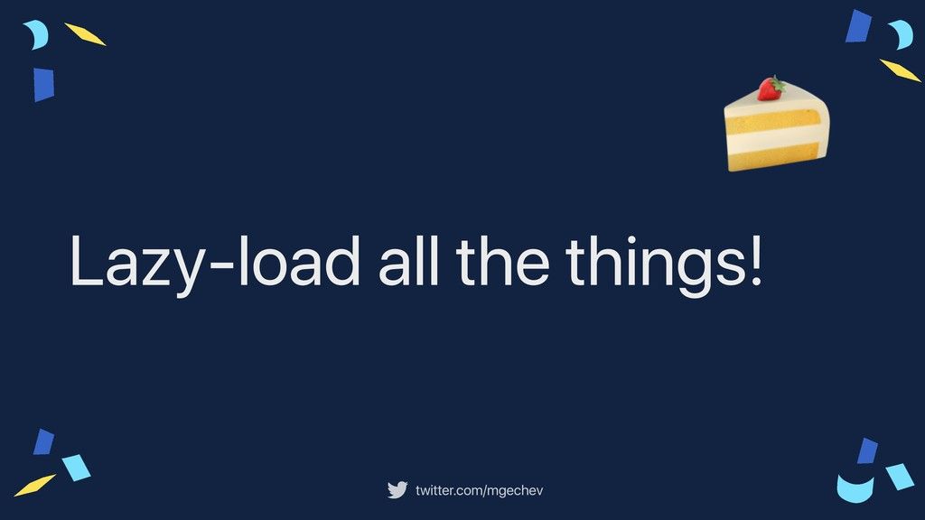 twitter.com/mgechev Lazy-load all the things!