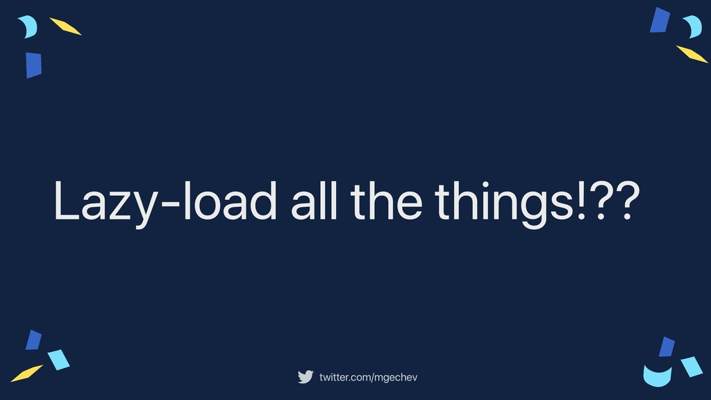 twitter.com/mgechev Lazy-load all the things!??