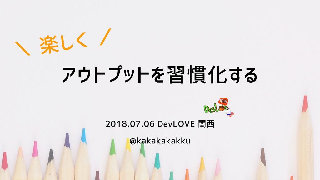 アウトプットを習慣化しよう 2018.07.06 DevLOVE 関西 @kakakakakk...
