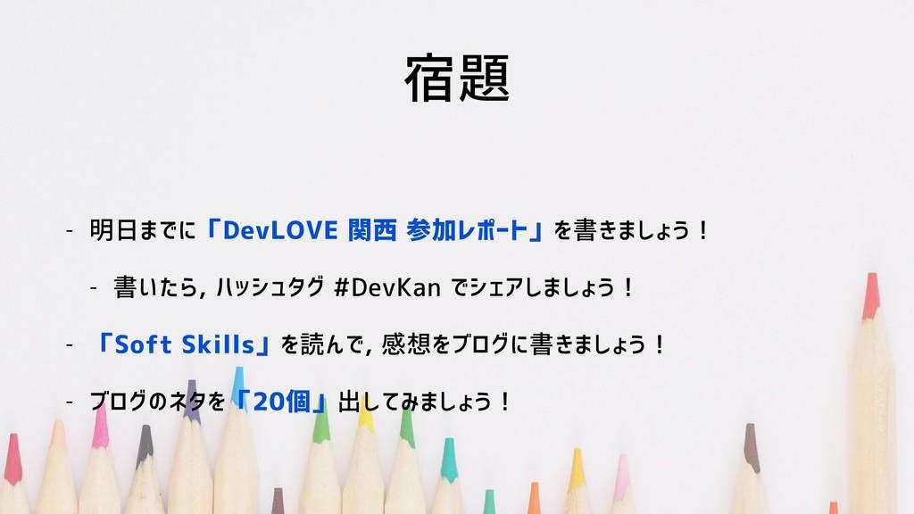 宿題 - 明日までに「DevLOVE 関西 参加レポート」を書きましょう! - 書いたら, ハ...