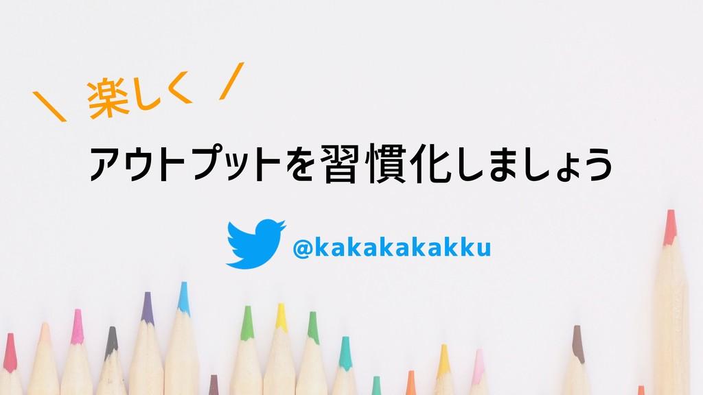 アウトプットを習慣化しよう \ 楽しく / @kakakakakku