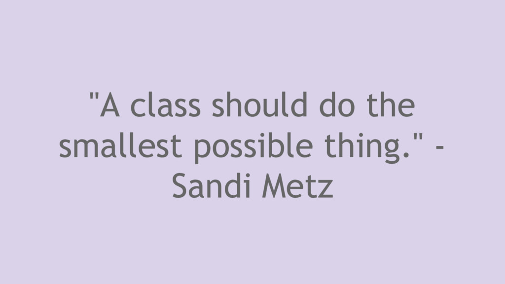 """""""A class should do the smallest possible thing...."""
