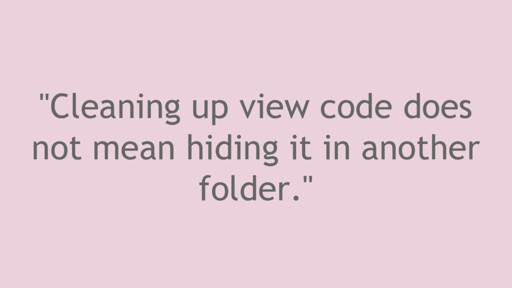 """""""Cleaning up view code does not mean hiding it ..."""
