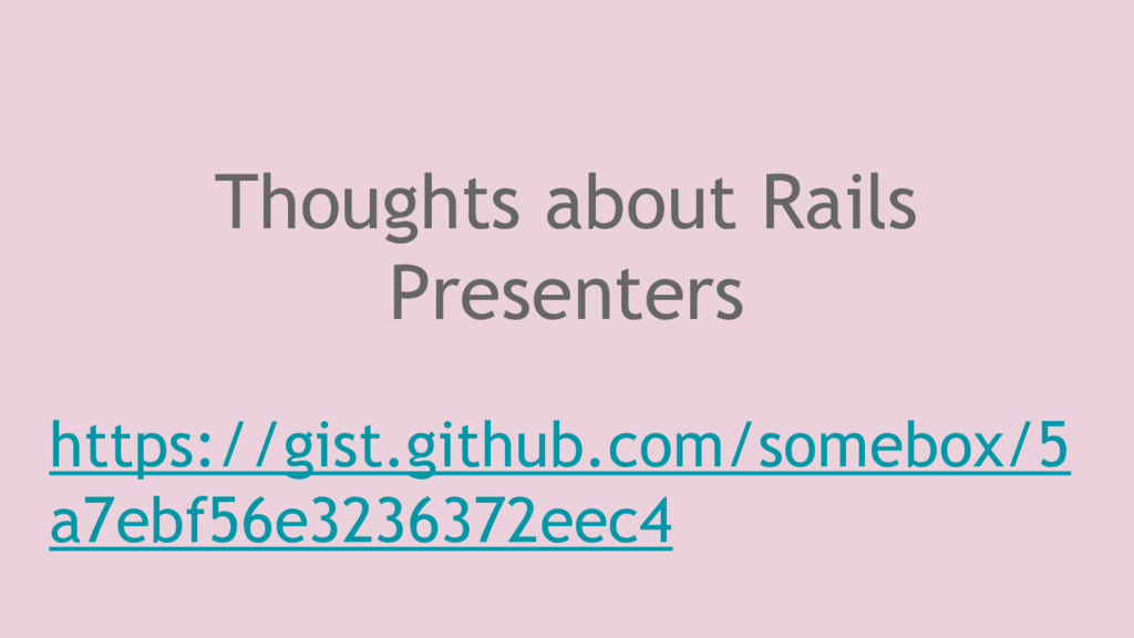 Thoughts about Rails Presenters https://gist.gi...