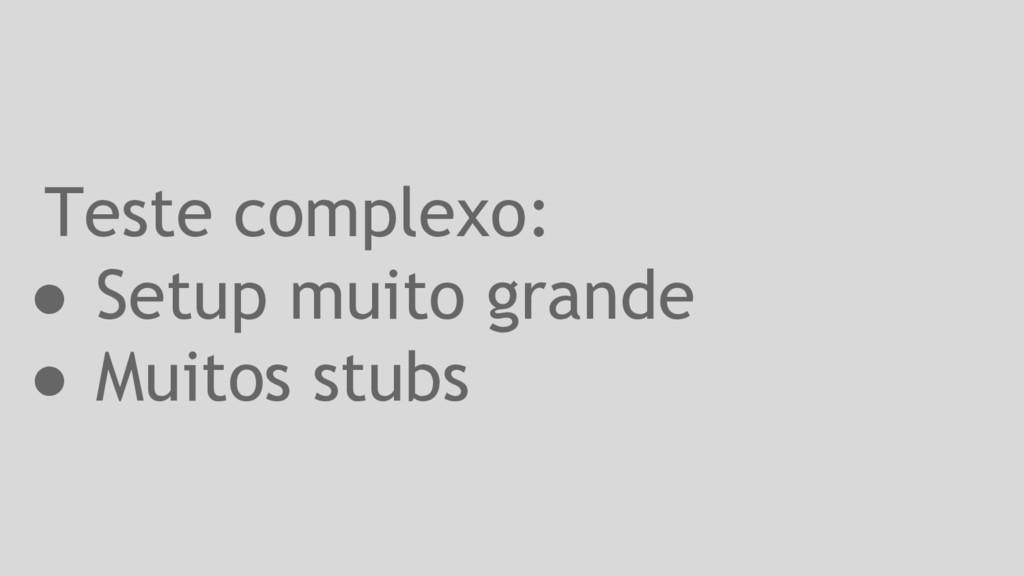 Teste complexo: ● Setup muito grande ● Muitos s...