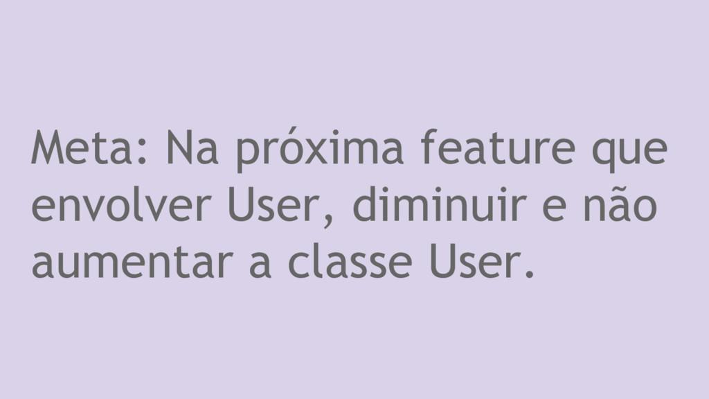 Meta: Na próxima feature que envolver User, dim...