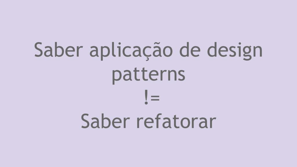Saber aplicação de design patterns != Saber ref...