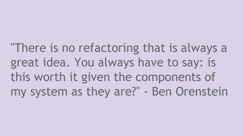 """""""There is no refactoring that is always a great..."""