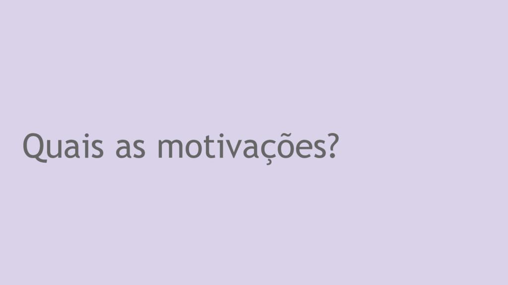 Quais as motivações?