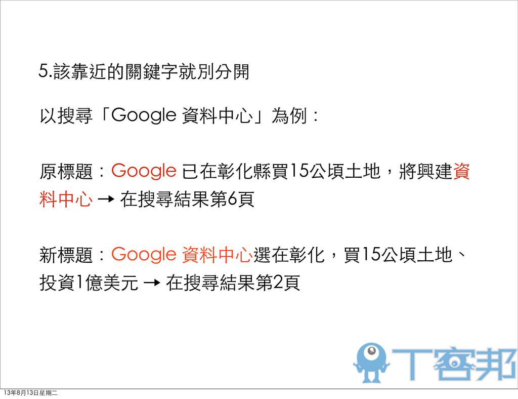 5.該靠近的關鍵字就別分開 以搜尋「Google 資料中⼼心」為例: 原標題:Google 已...