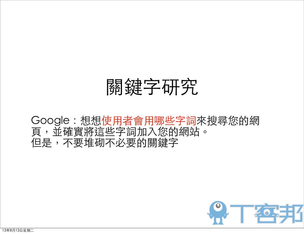 關鍵字研究 Google:想想使⽤用者會⽤用哪些字詞來搜尋您的網 ⾴頁,並確實將這些字詞加⼊入...
