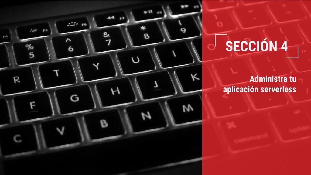 SECCIÓN 4 Administra tu aplicación serverless