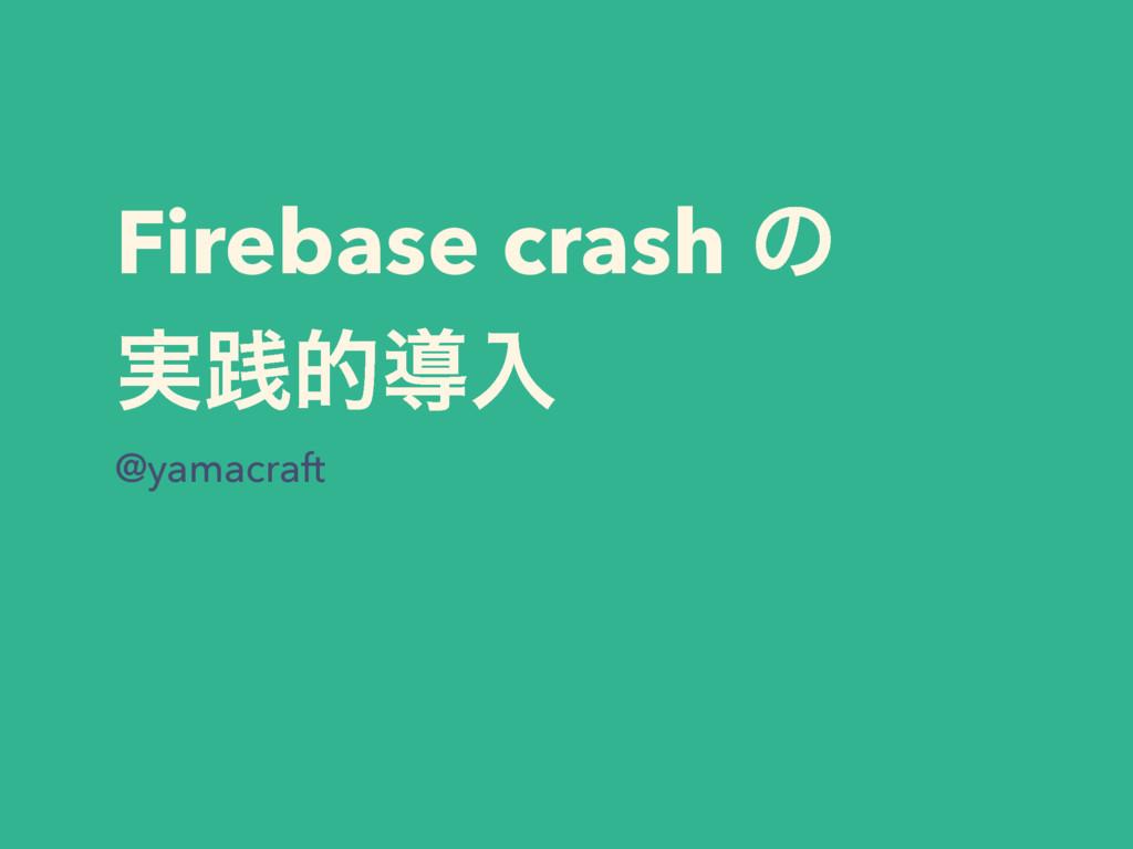 Firebase crash ͷ ࣮ફతಋೖ @yamacraft