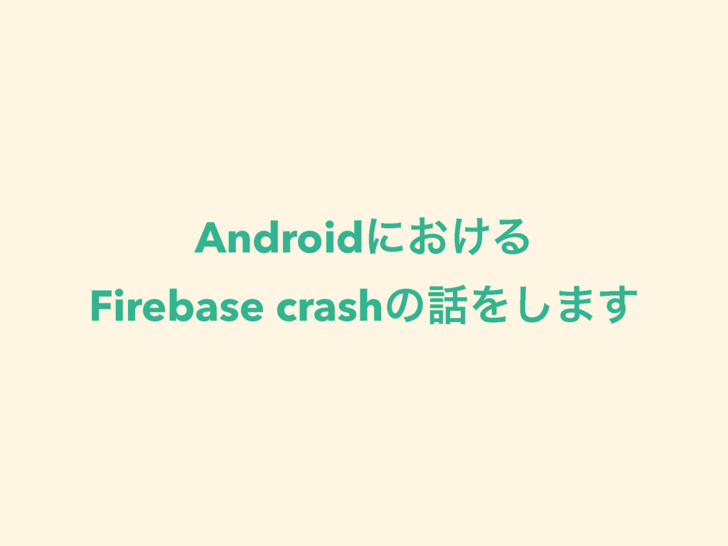Androidʹ͓͚Δ Firebase crashͷΛ͠·͢