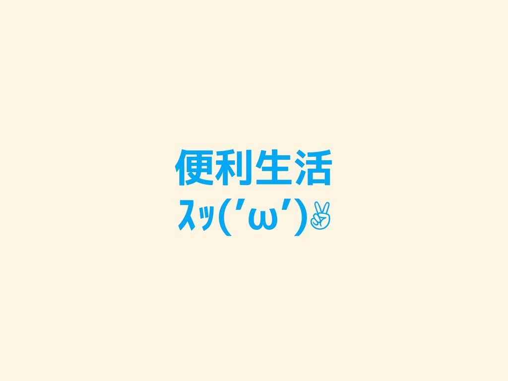 便利生活 スッ('ω')✌