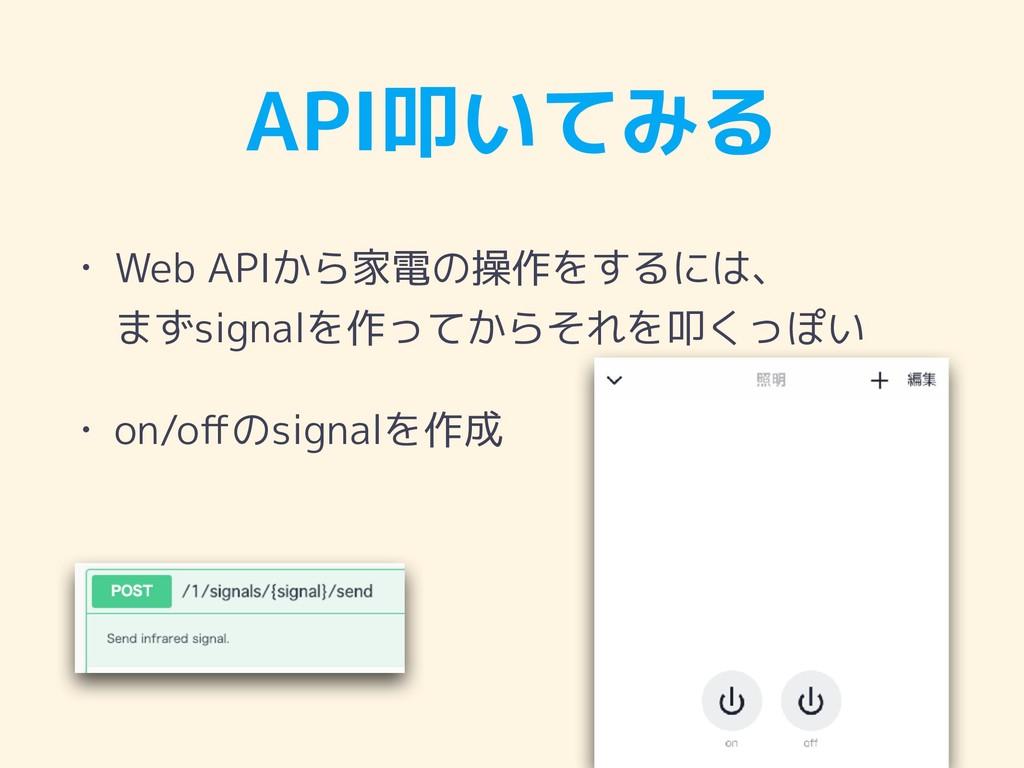 API叩いてみる • Web APIから家電の操作をするには、 まずsignalを作ってから...