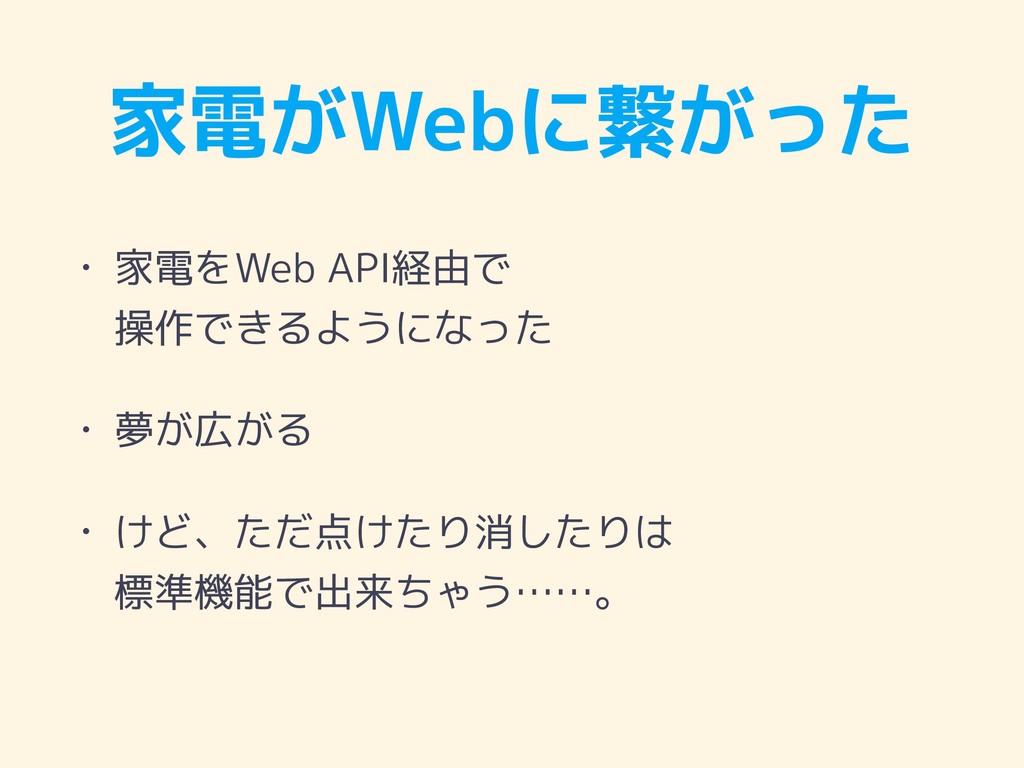 家電がWebに繋がった • 家電をWeb API経由で 操作できるようになった • 夢が広が...