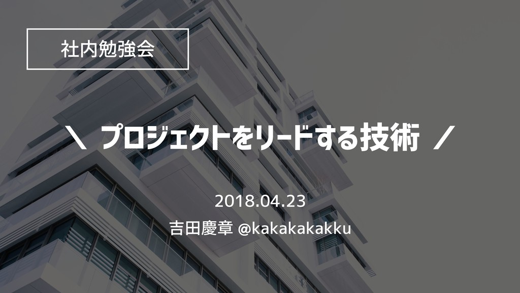 \ プロジェクトをリードする技術 / 2018.04.23 吉田慶章 @kakakakakku...