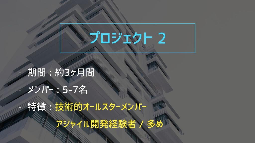 プロジェクト 2 - 期間 : 約3ヶ月間 - メンバー : 5-7名 - 特徴 : 技術的オ...