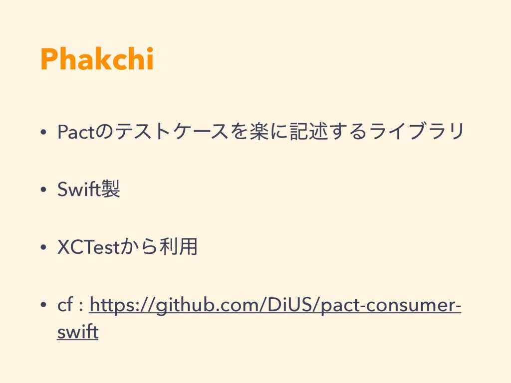 Phakchi • PactͷςετέʔεΛָʹهड़͢ΔϥΠϒϥϦ • Swift • XC...