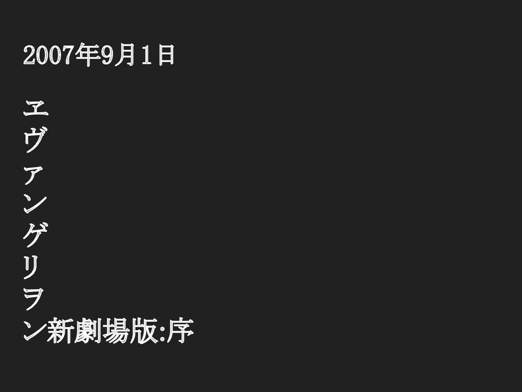 2007年9月1日 ヱ ヴ ァ ン ゲ リ ヲ ン新劇場版:序