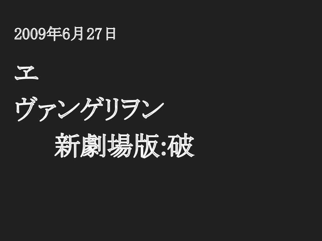 2009年6月27日 ヱ ヴァンゲリヲン 新劇場版:破