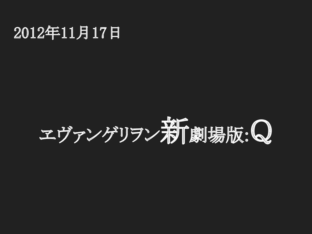 2012年11月17日 ヱヴァンゲリヲン新劇場版:Q