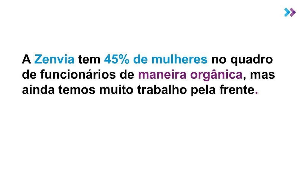 A Zenvia tem 45% de mulheres no quadro de funci...