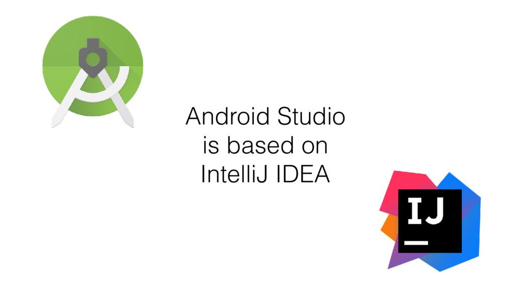 Android Studio is based on IntelliJ IDEA