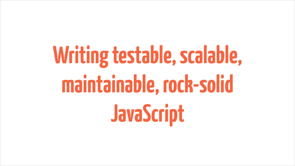 Writing testable, scalable, maintainable, rock-...