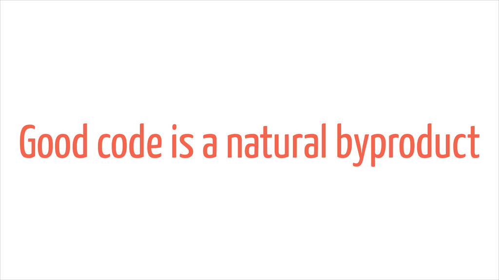 Good code is a natural byproduct