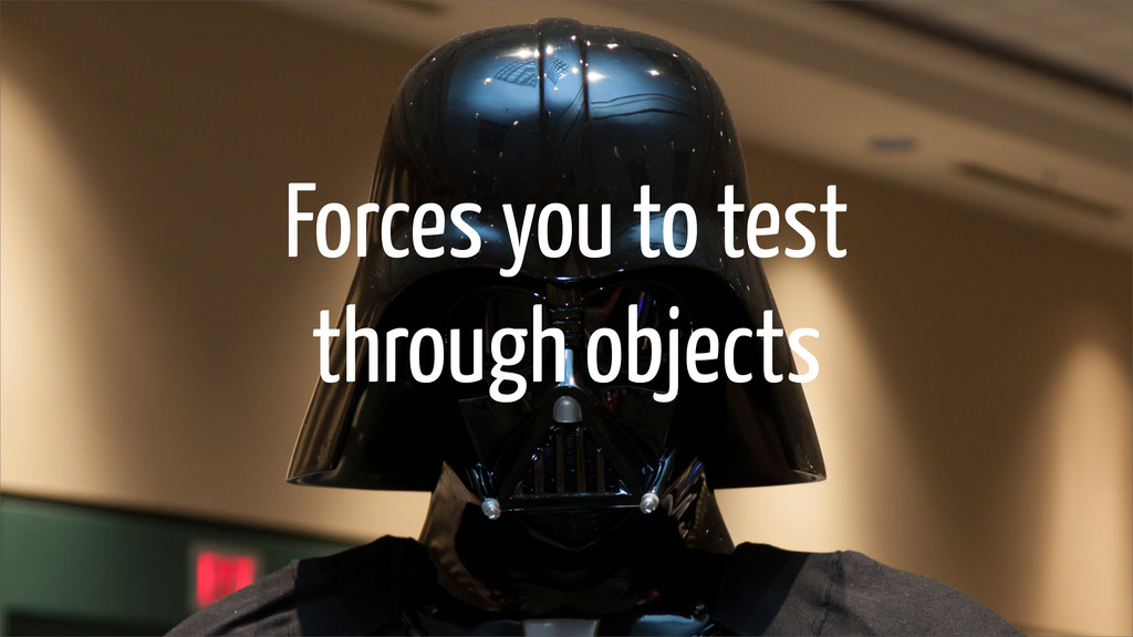 Forces you to test through objects