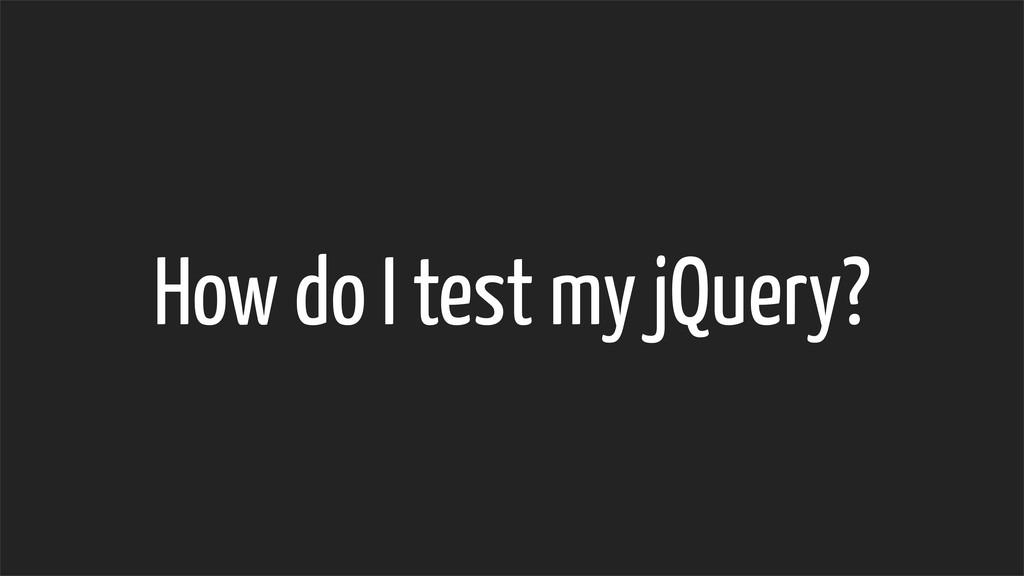 How do I test my jQuery?