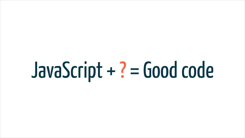 JavaScript + ? = Good code