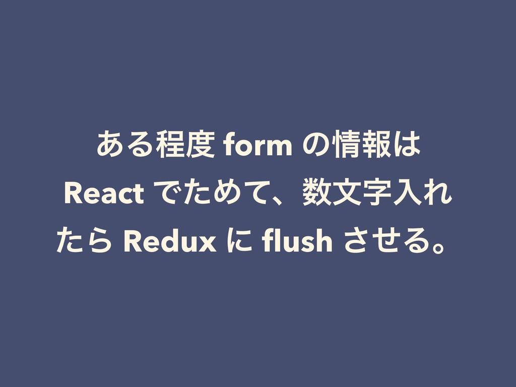͋Δఔ form ͷใ React ͰͨΊͯɺจೖΕ ͨΒ Redux ʹ flush...
