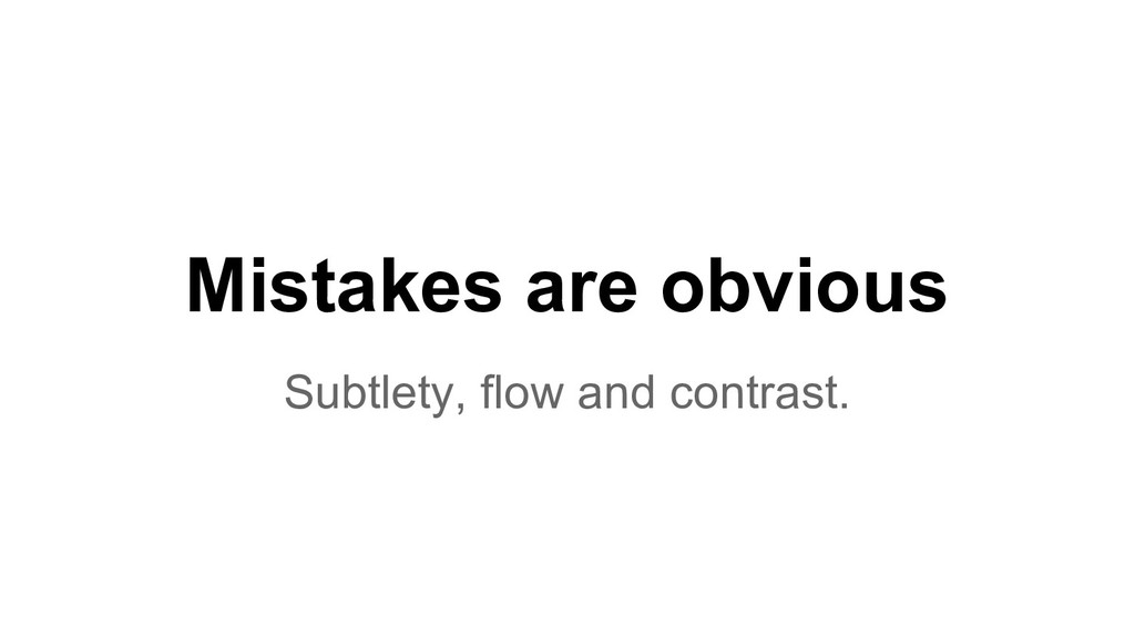 Mistakes are obvious Subtlety, flow and contras...
