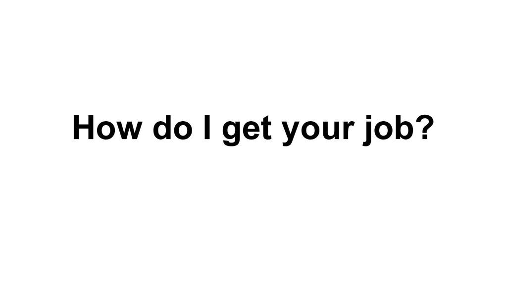 How do I get your job?