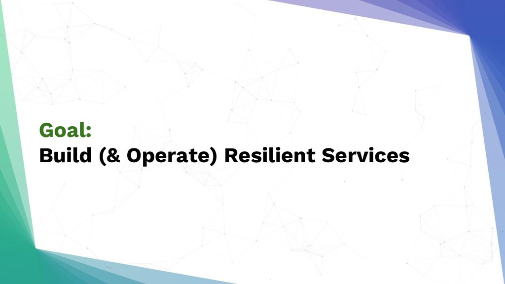 Goal: Build (& Operate) Resilient Services