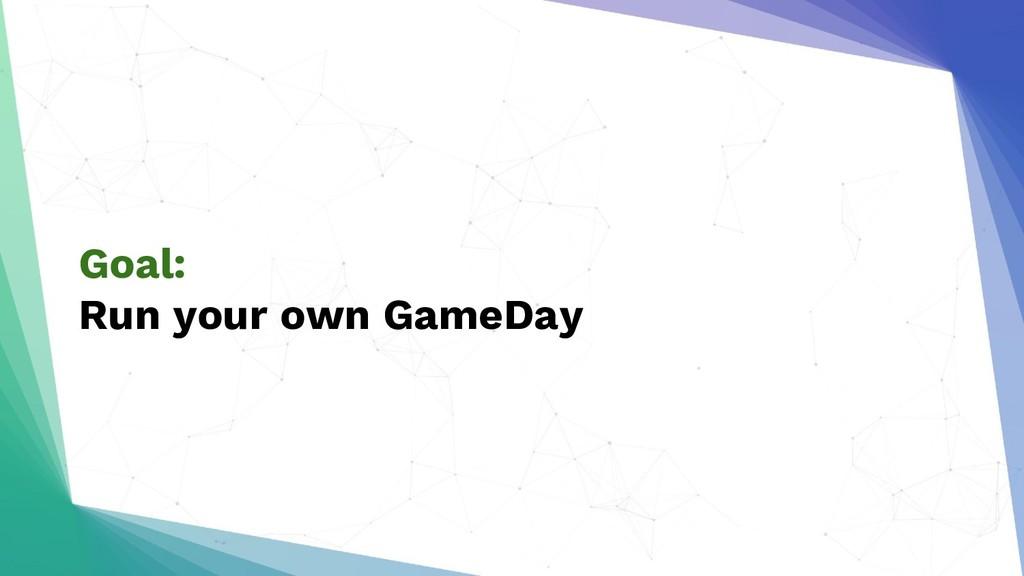 Goal: Run your own GameDay