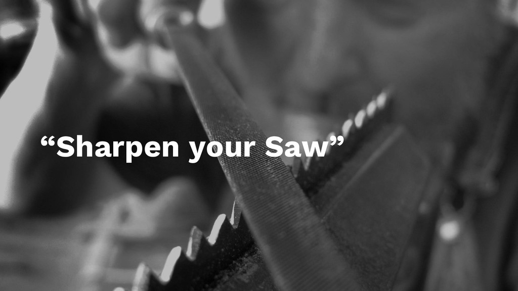 """""""Sharpen your Saw"""""""