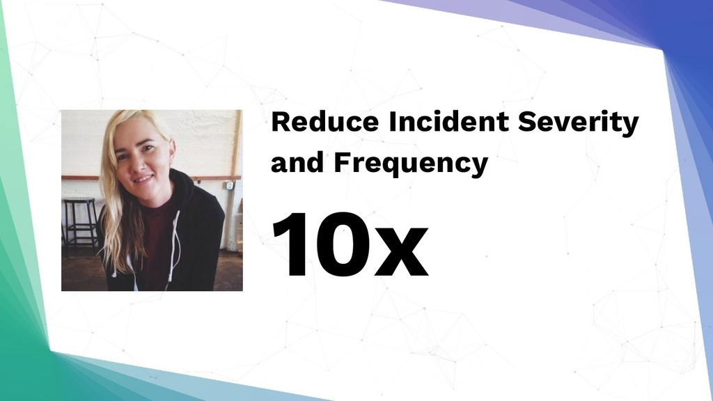 Reduce Incident Severity and Frequency 10x