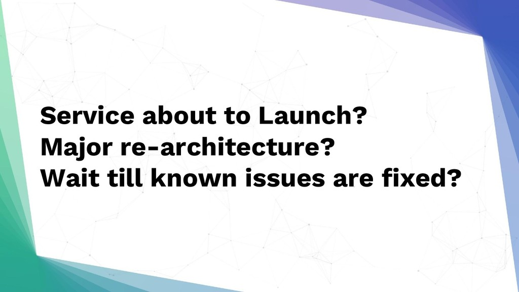 Service about to Launch? Major re-architecture?...